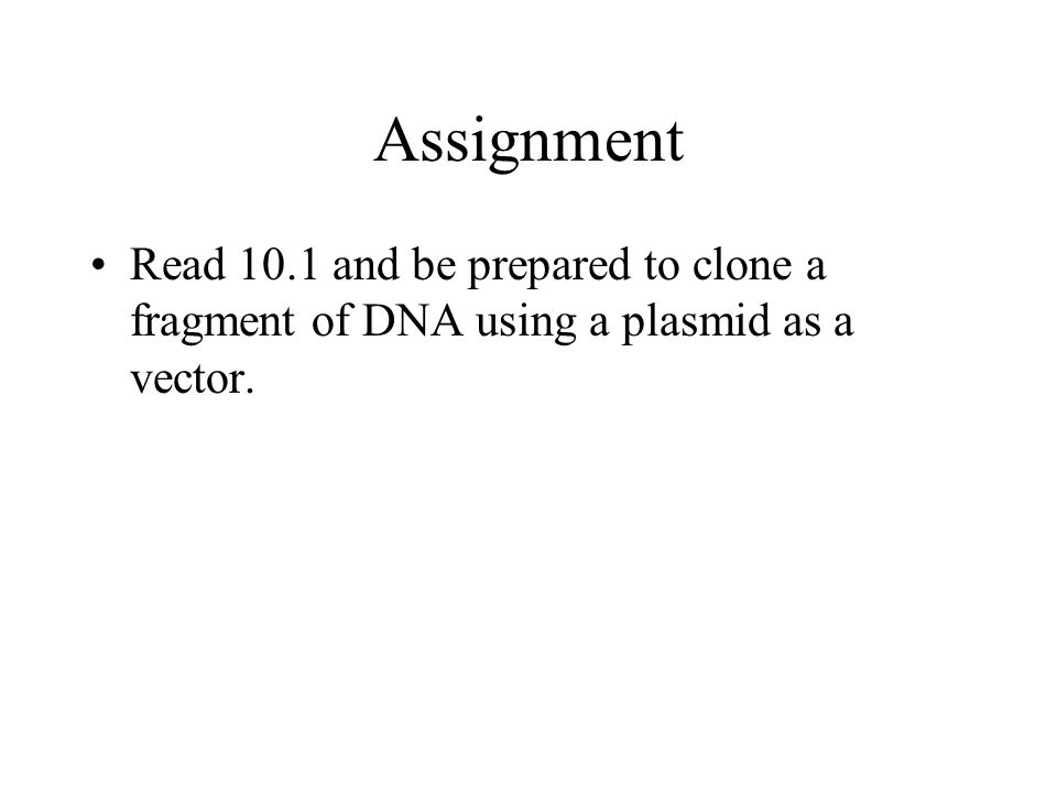 Assignment Read 10.1 and be prepared to clone a fragment of DNA using a plasmid as a vector.