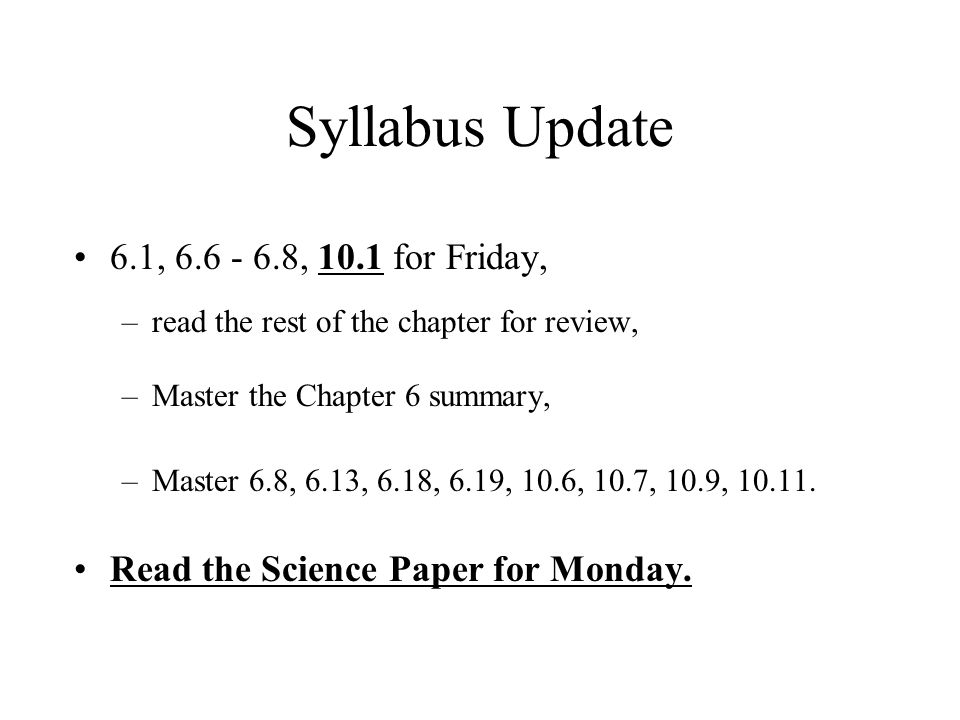 Syllabus Update 6.1, 6.6 - 6.8, 10.1 for Friday, –read the rest of the chapter for review, –Master the Chapter 6 summary, –Master 6.8, 6.13, 6.18, 6.19, 10.6, 10.7, 10.9, 10.11.