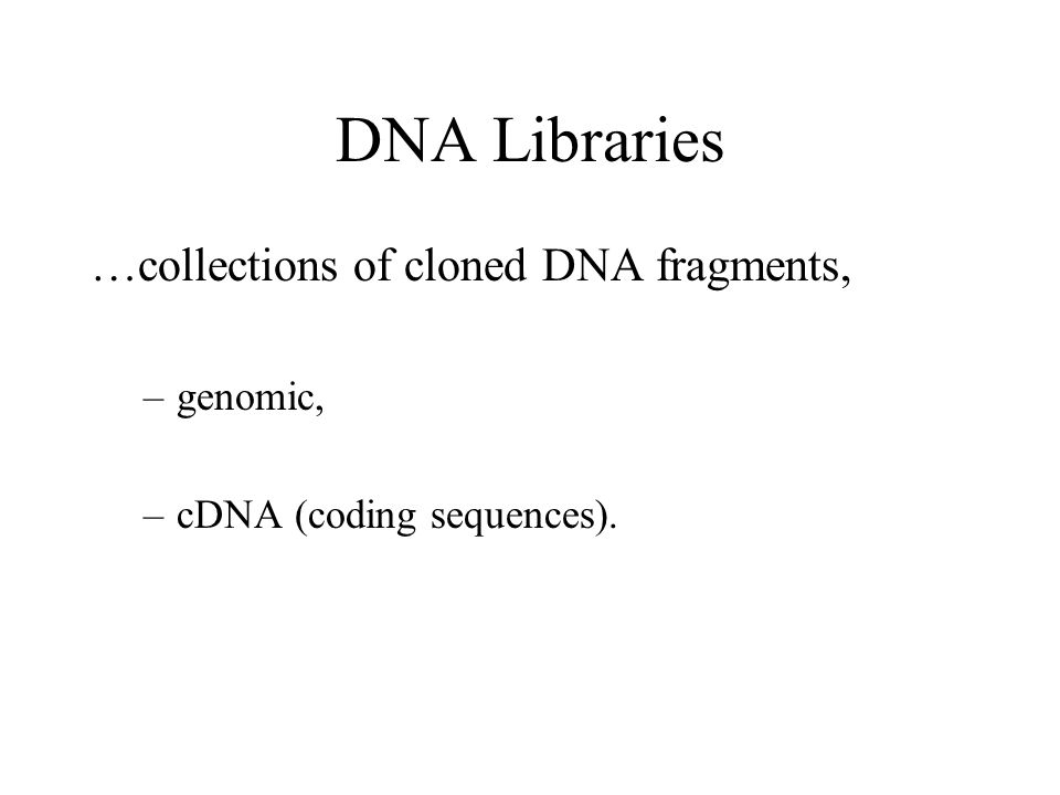 DNA Libraries …collections of cloned DNA fragments, –genomic, –cDNA (coding sequences).