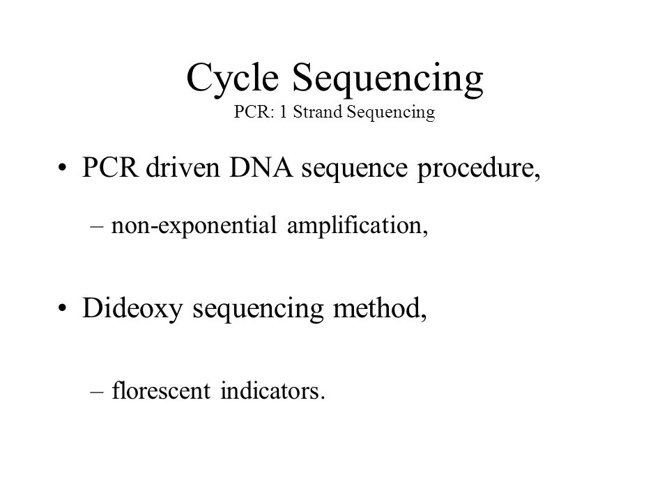 Cycle Sequencing PCR: 1 Strand Sequencing PCR driven DNA sequence procedure, –non-exponential amplification, Dideoxy sequencing method, –florescent indicators.