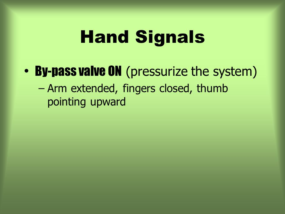 Hand Signals By-pass valve ON (pressurize the system) –Arm extended, fingers closed, thumb pointing upward