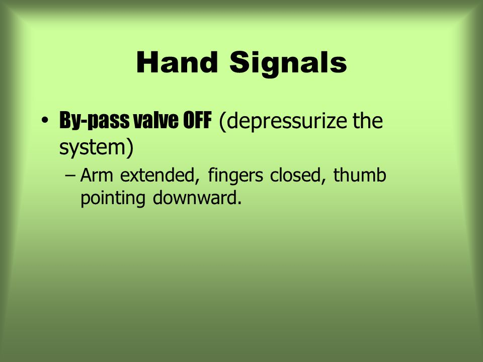 Hand Signals By-pass valve OFF (depressurize the system) –Arm extended, fingers closed, thumb pointing downward.