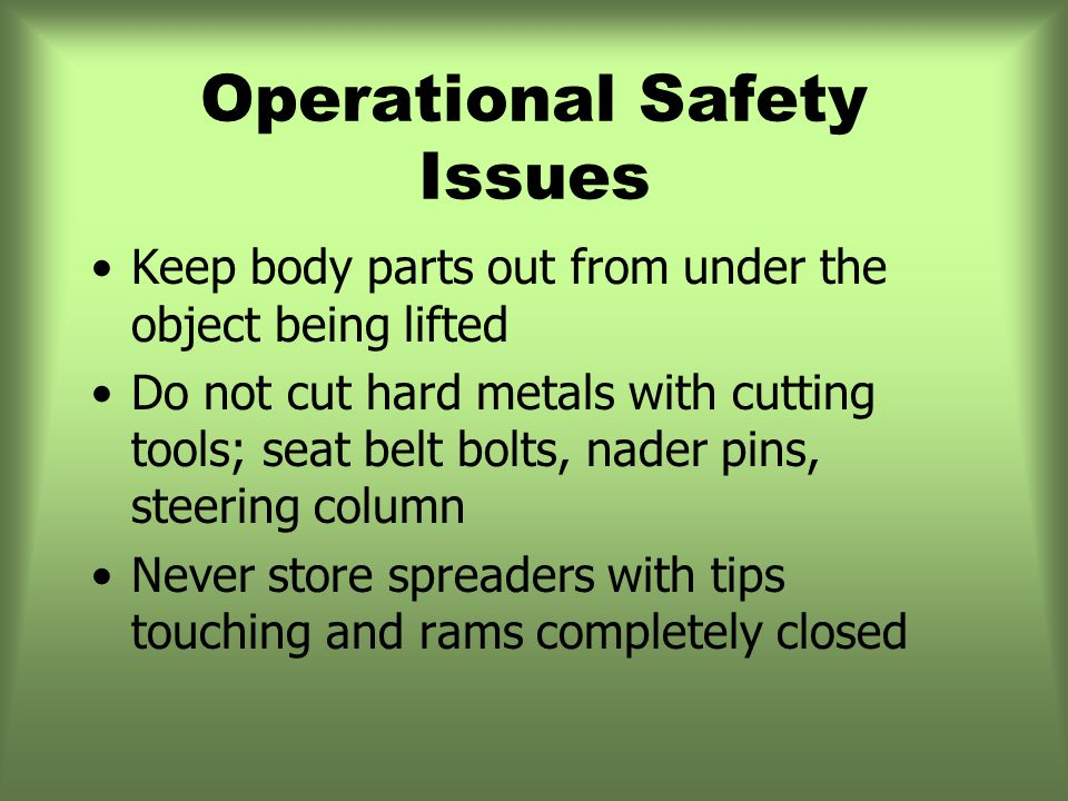 Operational Safety Issues Keep body parts out from under the object being lifted Do not cut hard metals with cutting tools; seat belt bolts, nader pins, steering column Never store spreaders with tips touching and rams completely closed
