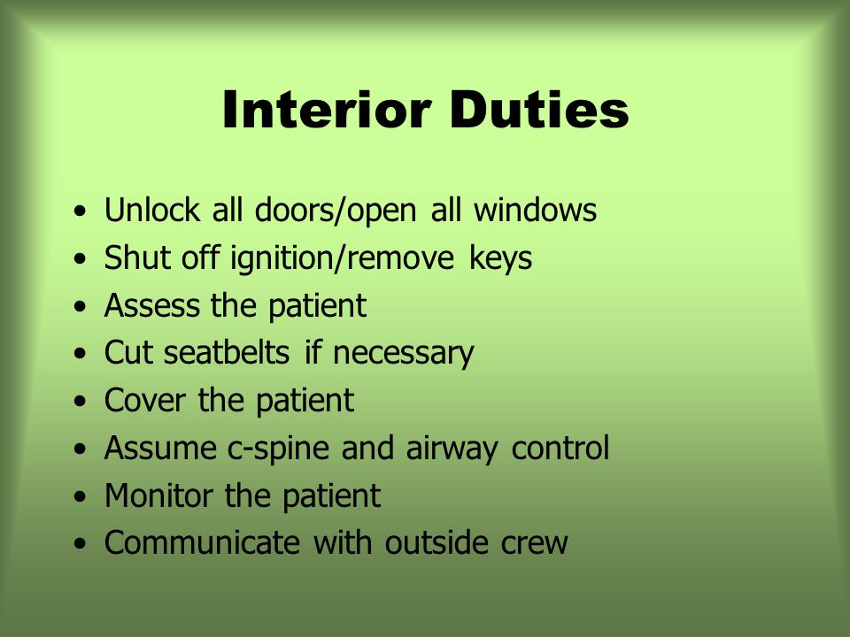 Interior Duties Unlock all doors/open all windows Shut off ignition/remove keys Assess the patient Cut seatbelts if necessary Cover the patient Assume c-spine and airway control Monitor the patient Communicate with outside crew
