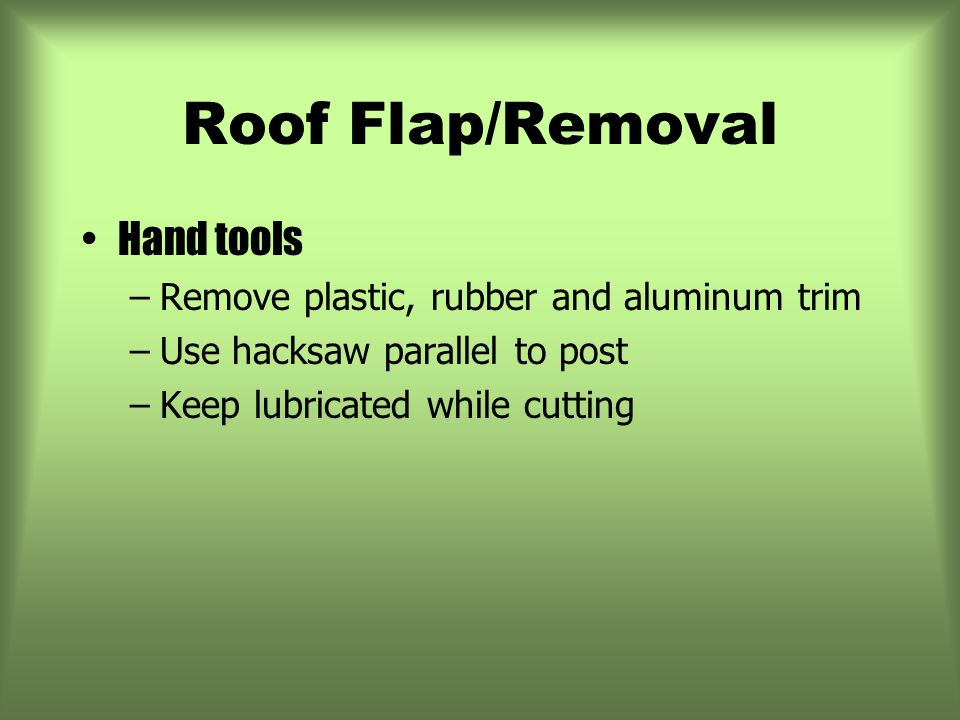 Roof Flap/Removal Hand tools –Remove plastic, rubber and aluminum trim –Use hacksaw parallel to post –Keep lubricated while cutting