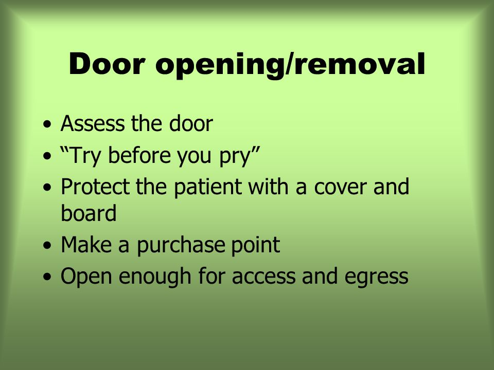 Assess the door Try before you pry Protect the patient with a cover and board Make a purchase point Open enough for access and egress