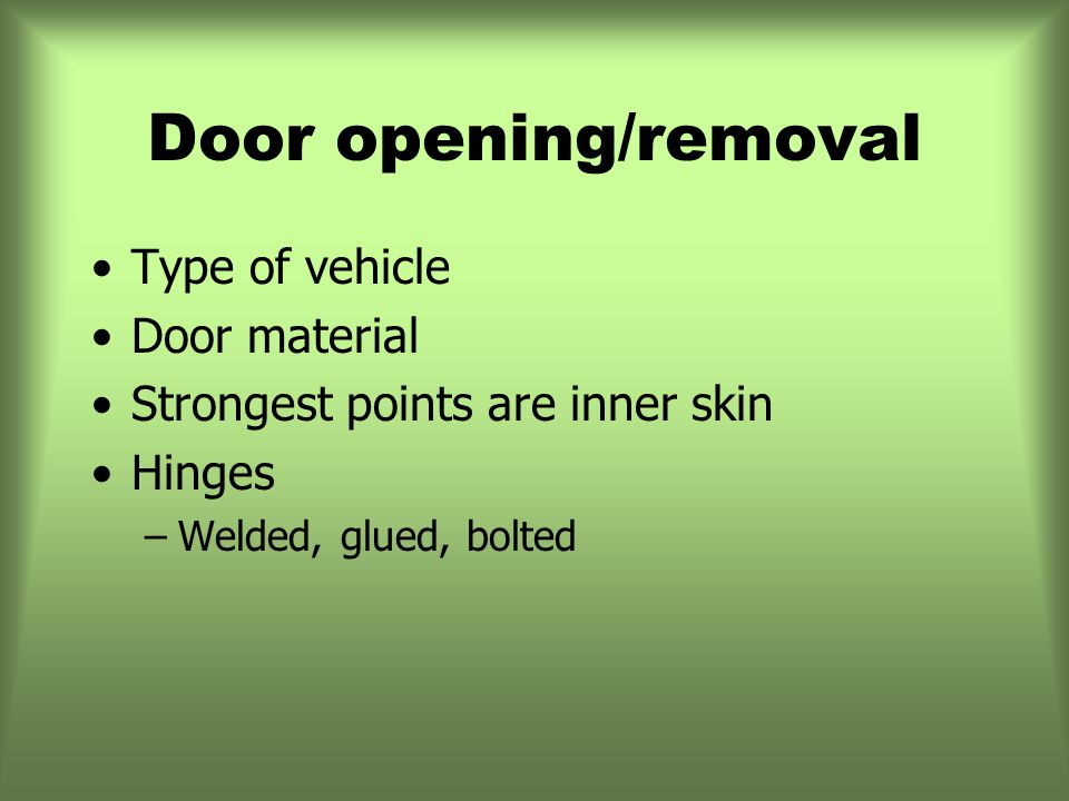 Door opening/removal Type of vehicle Door material Strongest points are inner skin Hinges –Welded, glued, bolted