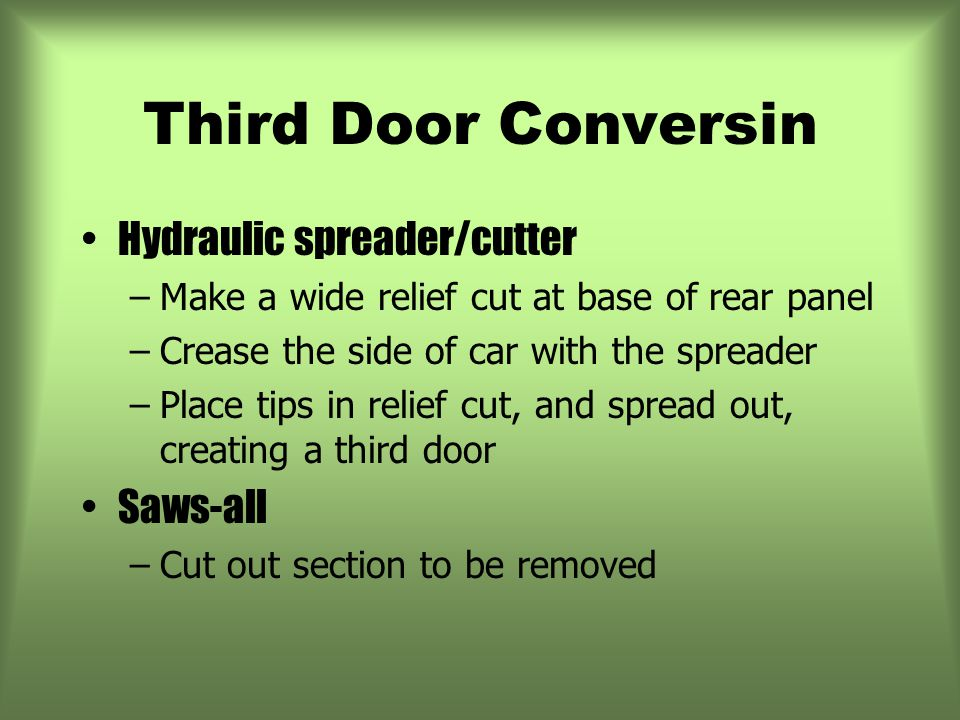 Third Door Conversin Hydraulic spreader/cutter –Make a wide relief cut at base of rear panel –Crease the side of car with the spreader –Place tips in relief cut, and spread out, creating a third door Saws-all –Cut out section to be removed