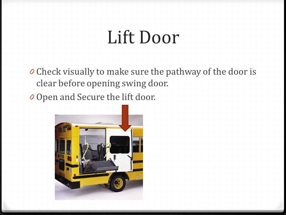 Lift Door 0 Check visually to make sure the pathway of the door is clear before opening swing door. 0 Open and Secure the lift door.