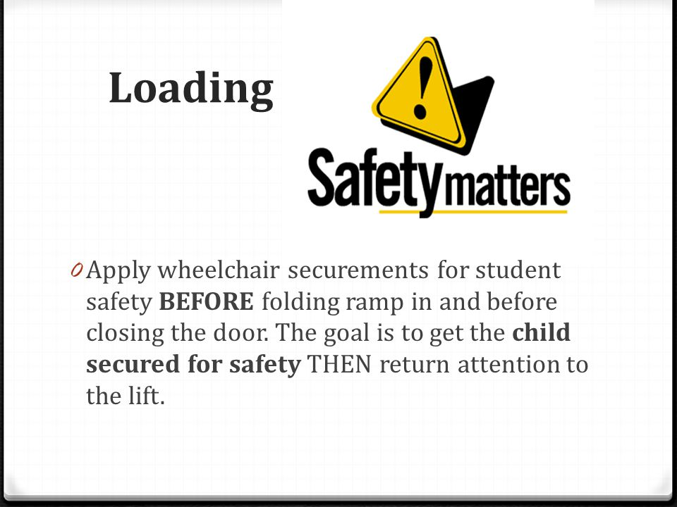 Loading 0 Apply wheelchair securements for student safety BEFORE folding ramp in and before closing the door. The goal is to get the child secured for