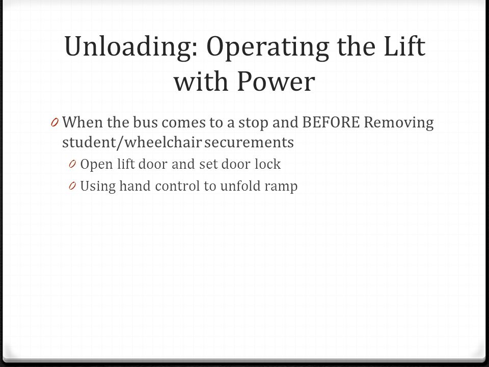 Unloading: Operating the Lift with Power 0 When the bus comes to a stop and BEFORE Removing student/wheelchair securements 0 Open lift door and set do
