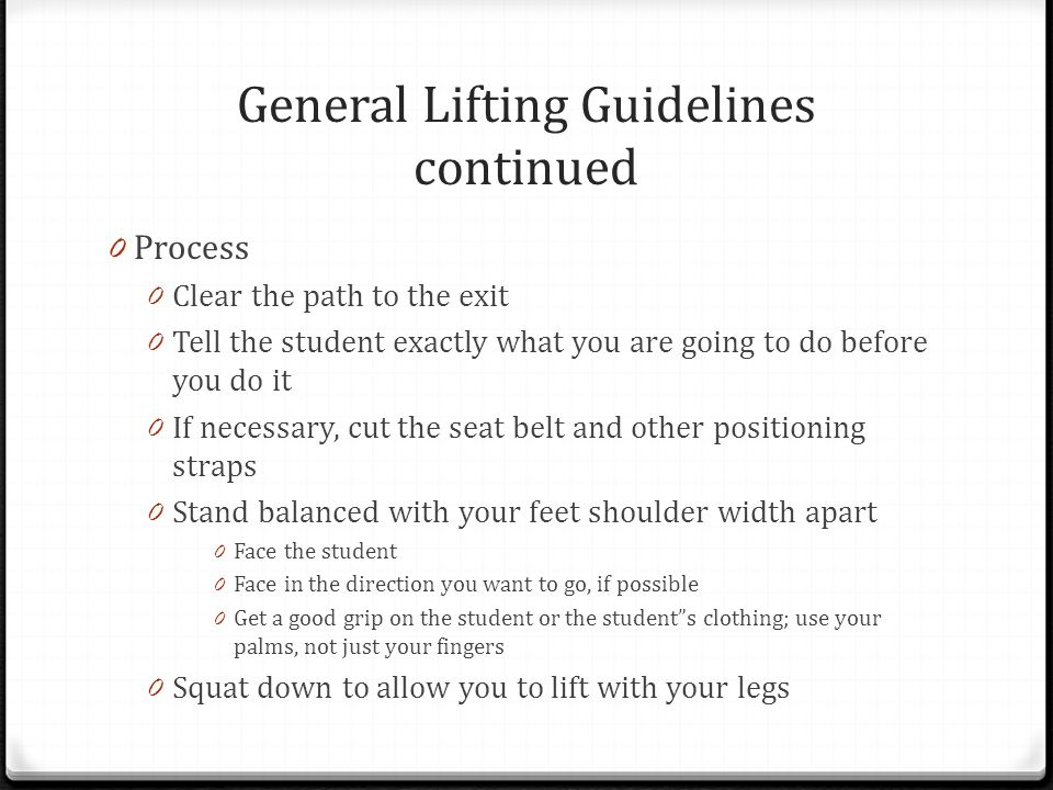 General Lifting Guidelines continued 0 Process 0 Clear the path to the exit 0 Tell the student exactly what you are going to do before you do it 0 If