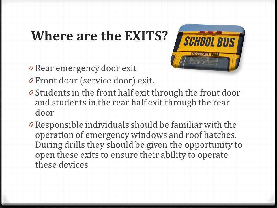 Where are the EXITS? 0 Rear emergency door exit 0 Front door (service door) exit. 0 Students in the front half exit through the front door and student