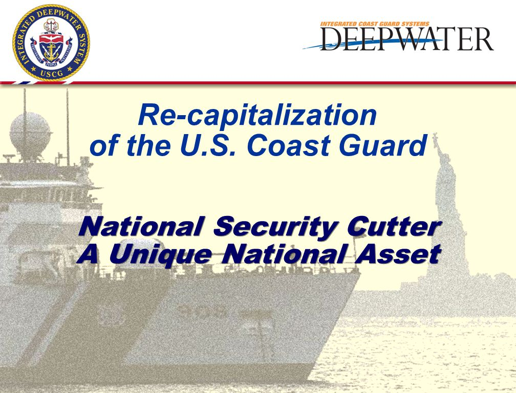 National Security Cutter A Unique National Asset Re-capitalization of the U.S. Coast Guard