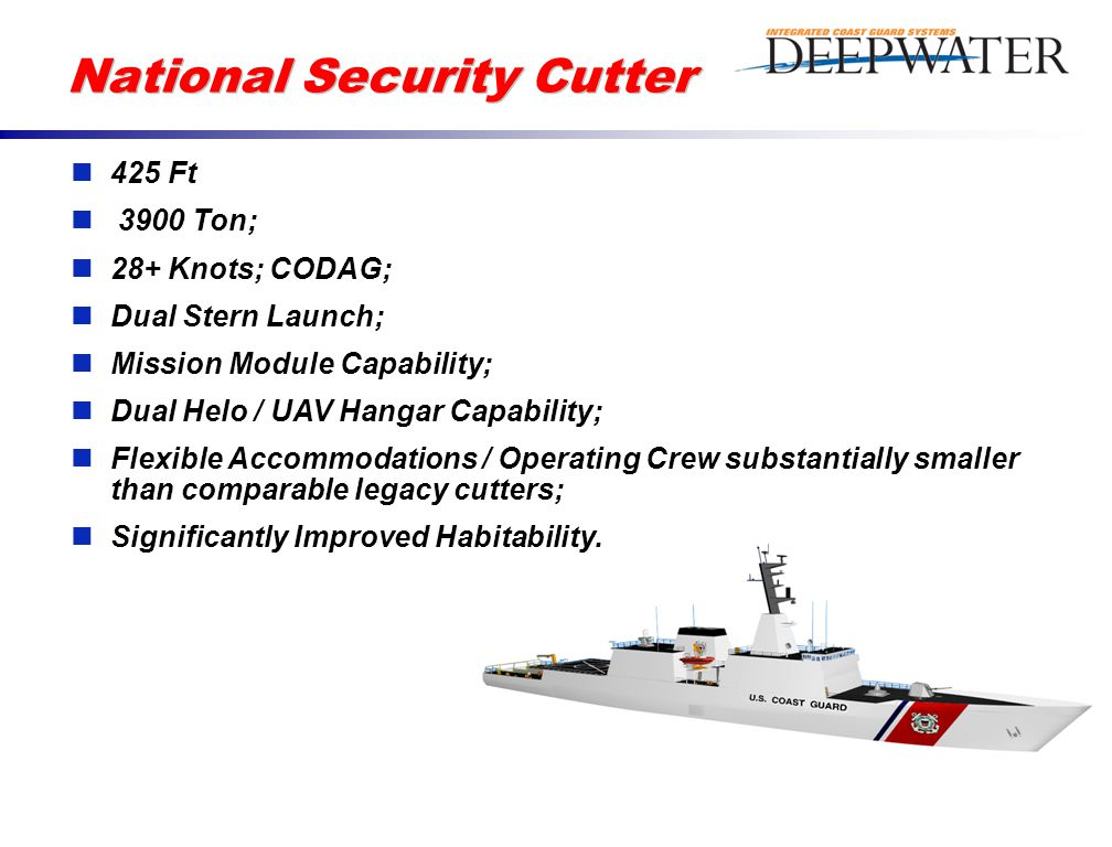 National Security Cutter 425 Ft 3900 Ton; 28+ Knots; CODAG; Dual Stern Launch; Mission Module Capability; Dual Helo / UAV Hangar Capability; Flexible Accommodations / Operating Crew substantially smaller than comparable legacy cutters; Significantly Improved Habitability.