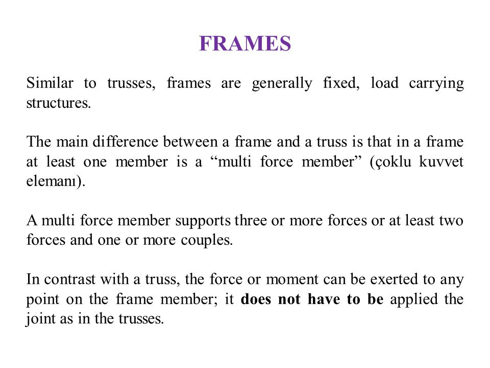FRAMES Similar to trusses, frames are generally fixed, load carrying structures. The main difference between a frame and a truss is that in a frame at