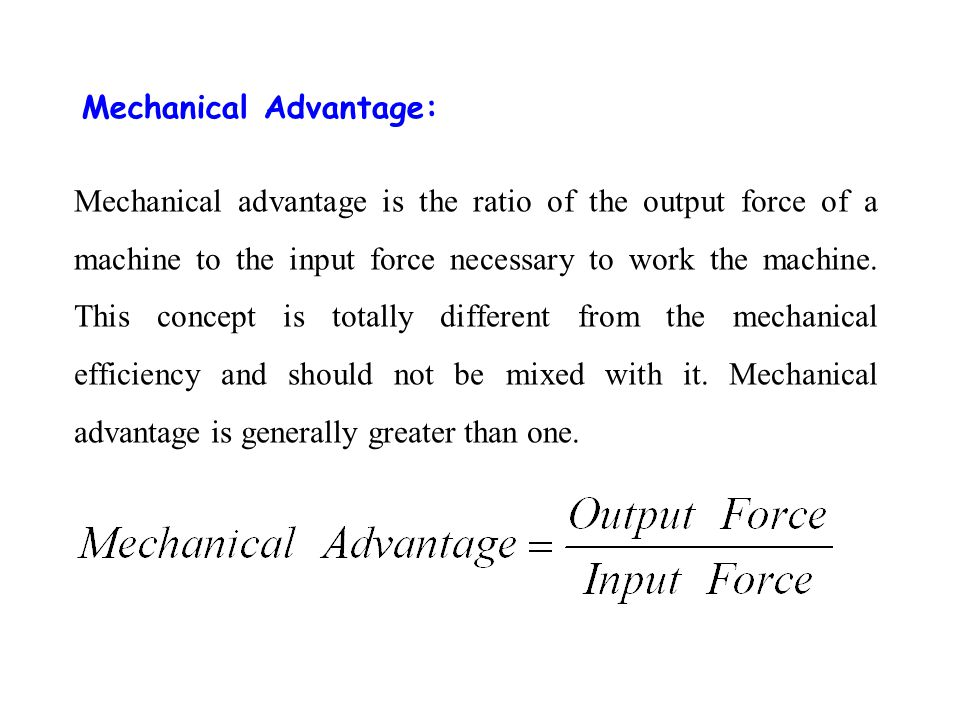 Mechanical Advantage: Mechanical advantage is the ratio of the output force of a machine to the input force necessary to work the machine. This concep