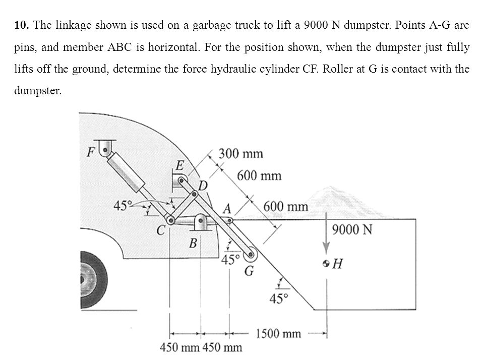 10. The linkage shown is used on a garbage truck to lift a 9000 N dumpster. Points A-G are pins, and member ABC is horizontal. For the position shown,
