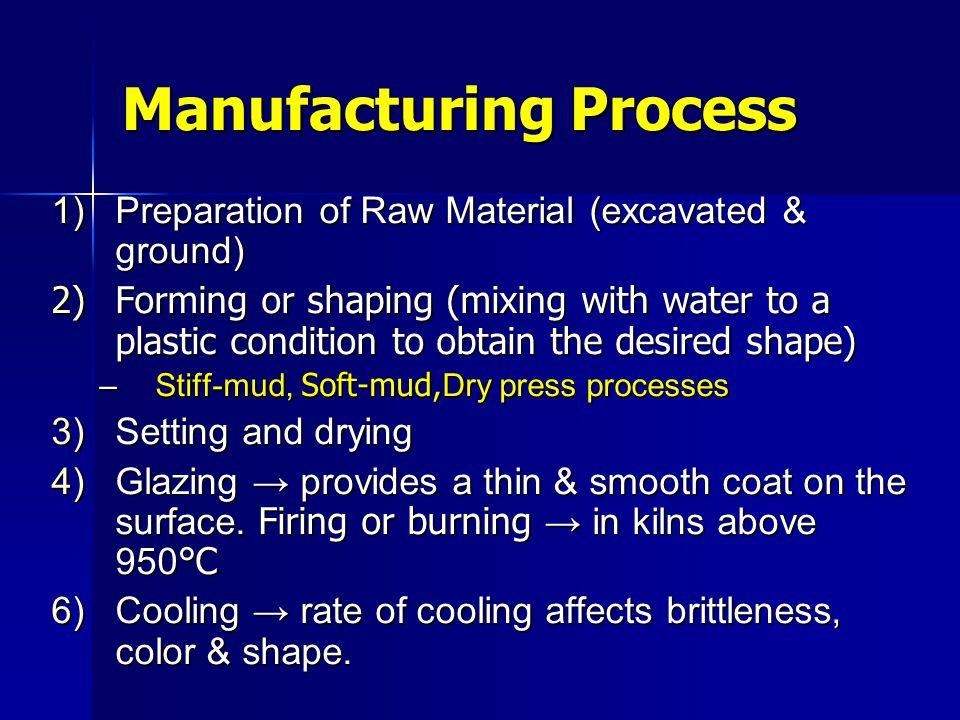 Stiff-Mud Process (Extrusion) The clay is mixed with just enough water to produce plasticity (~ 12 - 15% water by weight) The clay is mixed with just enough water to produce plasticity (~ 12 - 15% water by weight) The clay is extruded through a die producing a horizontal column of clay which passes through an automatic cutter The clay is extruded through a die producing a horizontal column of clay which passes through an automatic cutter Cutter-wire spaces and die sizes should be precisely calculated to compensate for shrinkage during drying and firing Cutter-wire spaces and die sizes should be precisely calculated to compensate for shrinkage during drying and firing As the clay column leaves the die, textures or surface coatings may be applied As the clay column leaves the die, textures or surface coatings may be applied The green bricks (not solidified yet!) are then stacked with care to allow sufficient airspace between them to create even coloring and uniform strength during drying and firing The green bricks (not solidified yet!) are then stacked with care to allow sufficient airspace between them to create even coloring and uniform strength during drying and firing