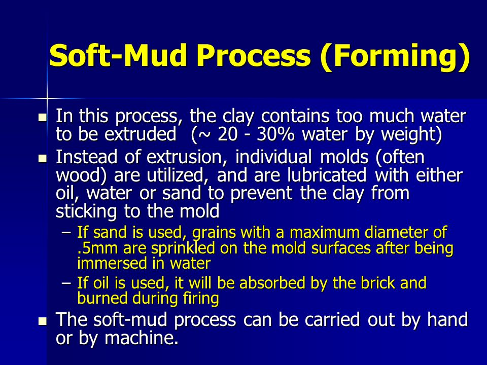 Dry-Press Process This process is adaptable for clays of very low plasticity (< 10% water by weight) This process is adaptable for clays of very low plasticity (< 10% water by weight) Instead of wooden molds, the clay is formed with steel molds and is put under high pressure to create a very compact, dense brick Instead of wooden molds, the clay is formed with steel molds and is put under high pressure to create a very compact, dense brick Hydraulic or compressed air-rams generate pressures ranging from 3.5-10 MPa Hydraulic or compressed air-rams generate pressures ranging from 3.5-10 MPa