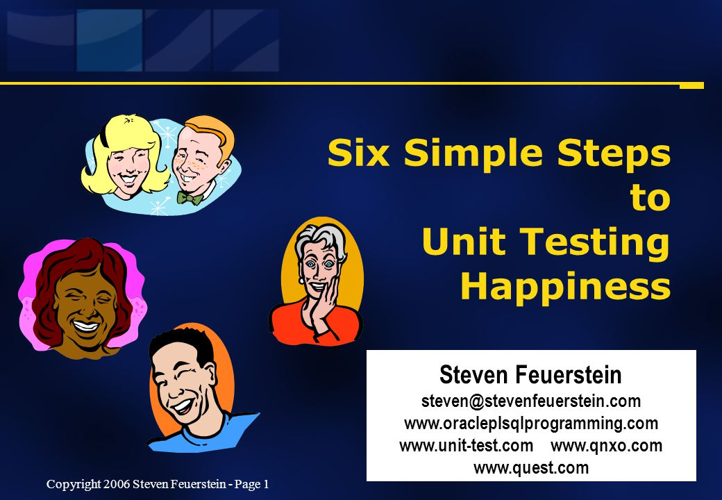 Copyright 2006 Steven Feuerstein - Page 1 Six Simple Steps to Unit Testing Happiness Steven Feuerstein steven@stevenfeuerstein.com www.oracleplsqlprogramming.com www.unit-test.com www.qnxo.com www.quest.com