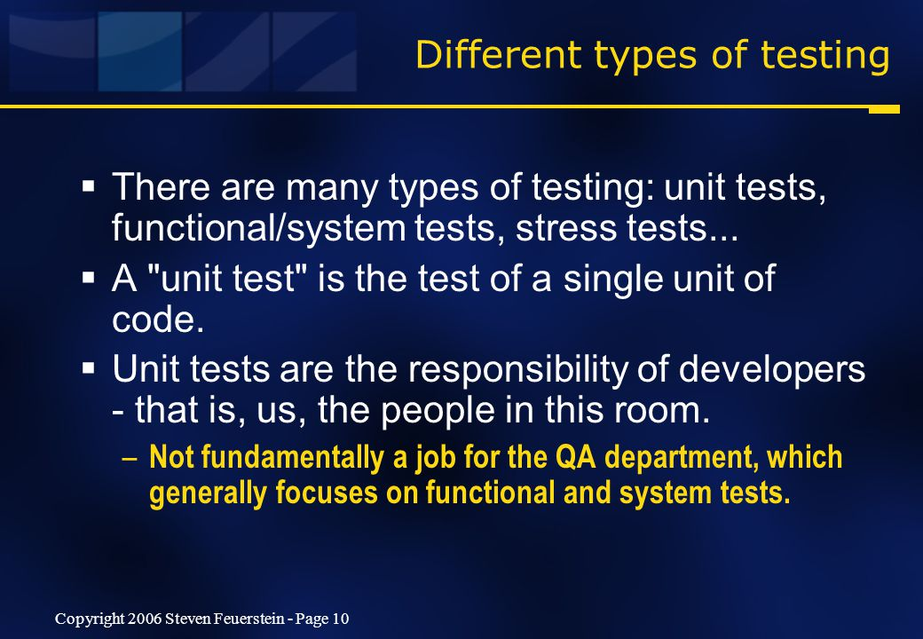Copyright 2006 Steven Feuerstein - Page 10 Different types of testing  There are many types of testing: unit tests, functional/system tests, stress tests...