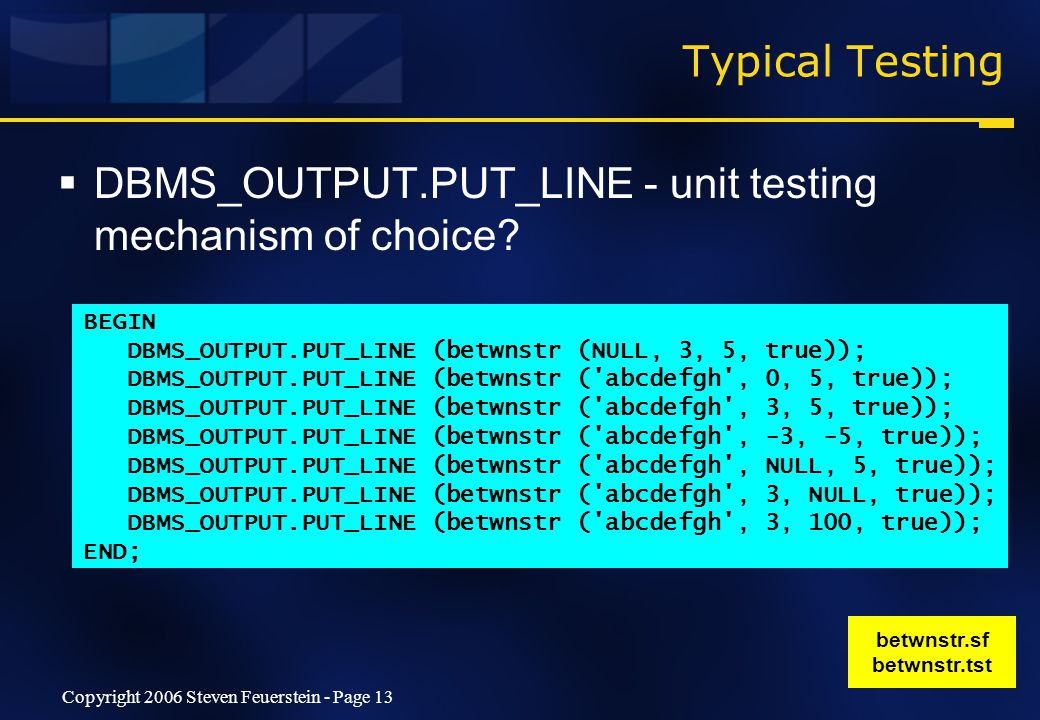 Copyright 2006 Steven Feuerstein - Page 13 Typical Testing  DBMS_OUTPUT.PUT_LINE - unit testing mechanism of choice.
