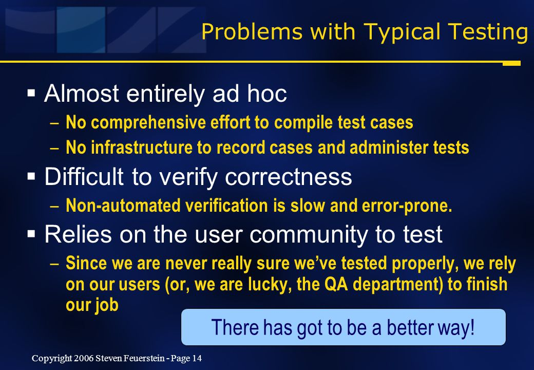 Copyright 2006 Steven Feuerstein - Page 14 Problems with Typical Testing  Almost entirely ad hoc – No comprehensive effort to compile test cases – No infrastructure to record cases and administer tests  Difficult to verify correctness – Non-automated verification is slow and error-prone.