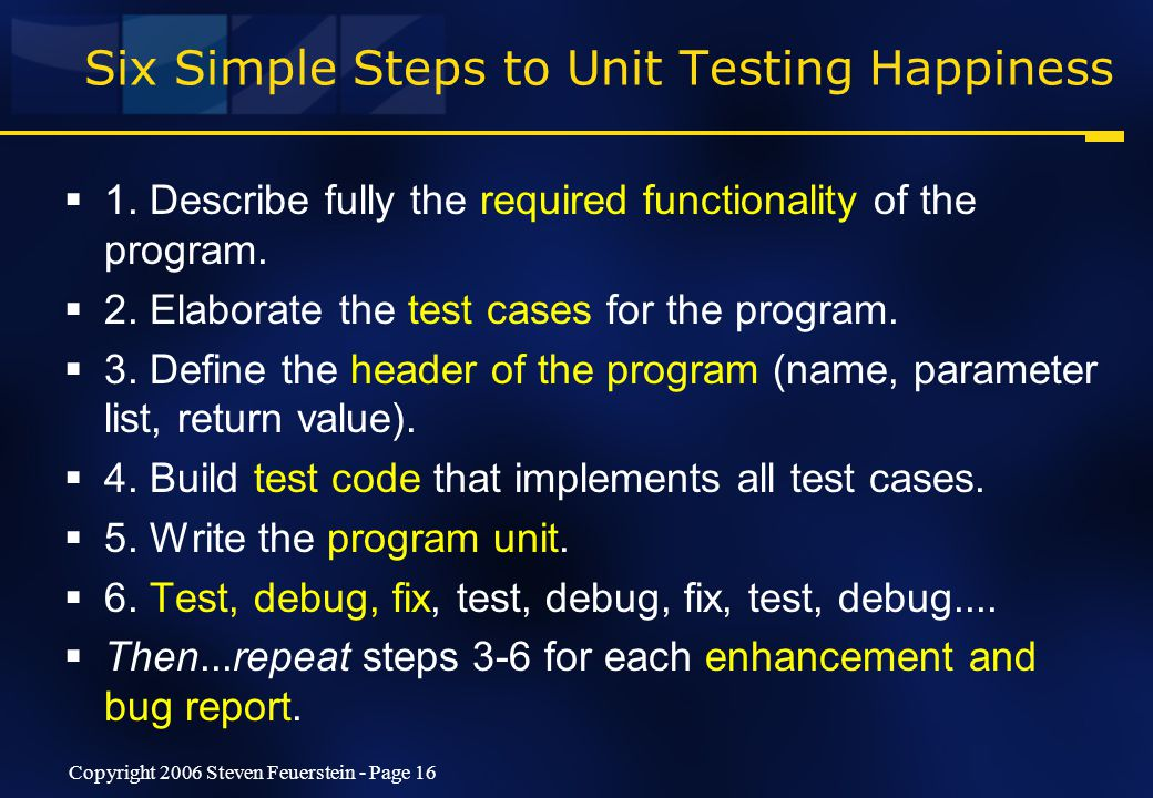 Copyright 2006 Steven Feuerstein - Page 16 Six Simple Steps to Unit Testing Happiness  1.