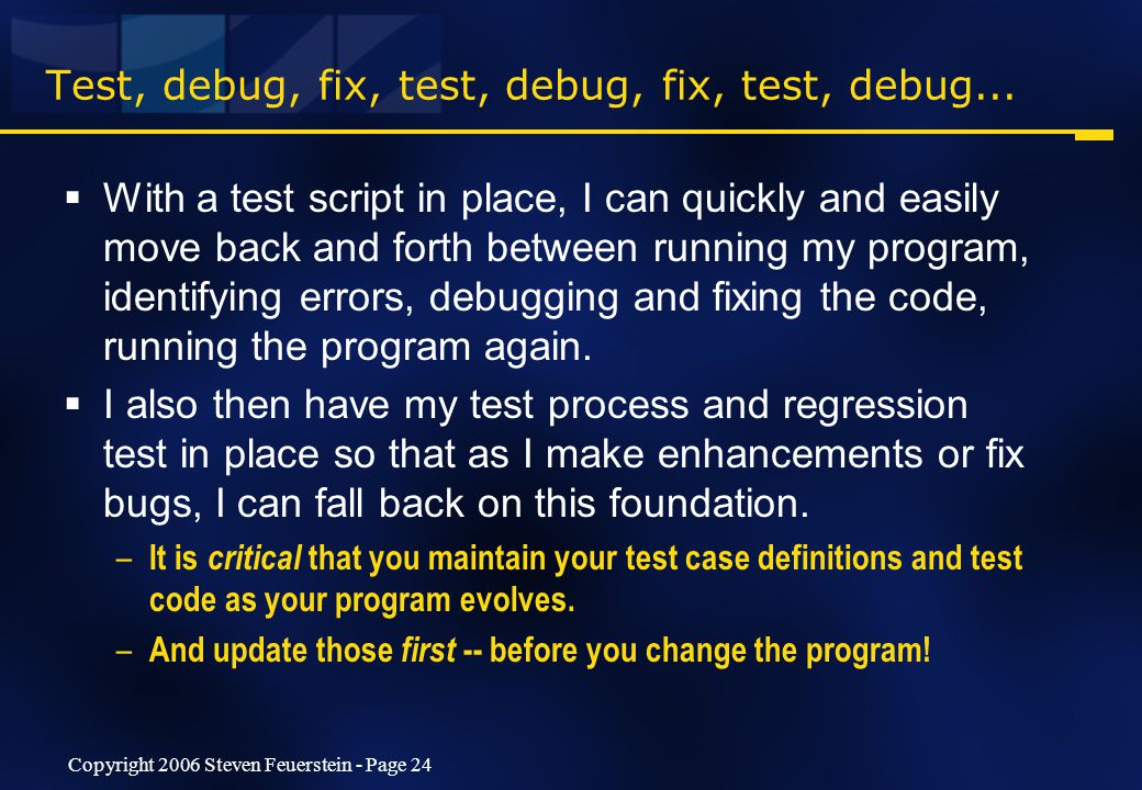 Copyright 2006 Steven Feuerstein - Page 24 Test, debug, fix, test, debug, fix, test, debug...