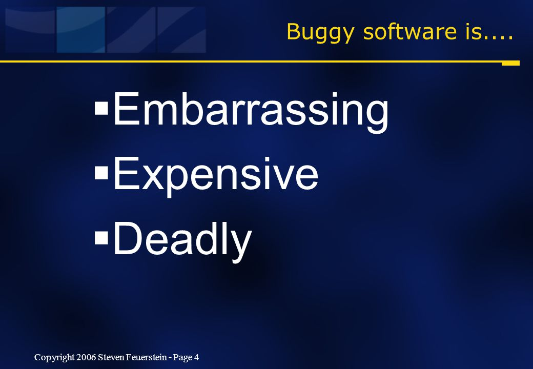Copyright 2006 Steven Feuerstein - Page 4 Buggy software is....  Embarrassing  Expensive  Deadly