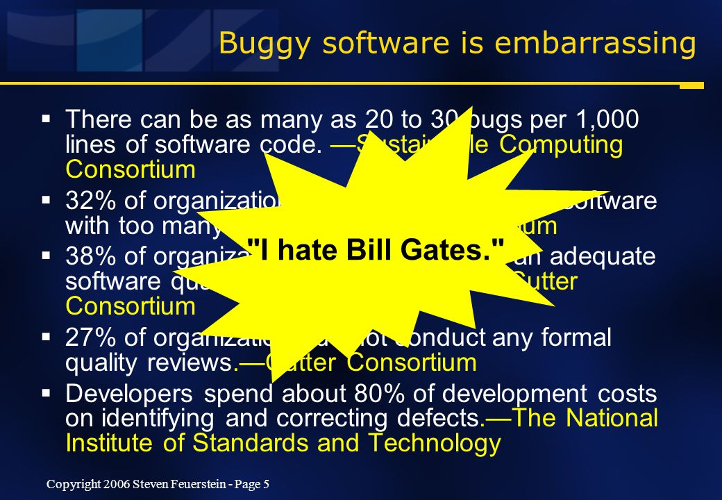 Copyright 2006 Steven Feuerstein - Page 5 Buggy software is embarrassing  There can be as many as 20 to 30 bugs per 1,000 lines of software code.