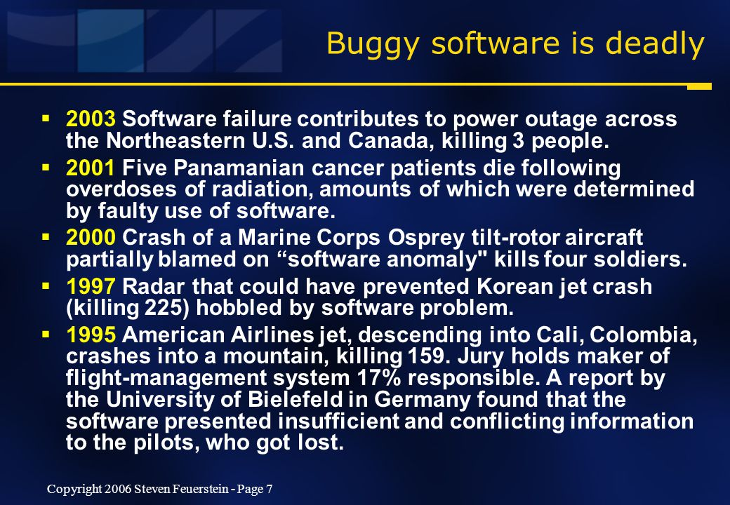 Copyright 2006 Steven Feuerstein - Page 7 Buggy software is deadly  2003 Software failure contributes to power outage across the Northeastern U.S.