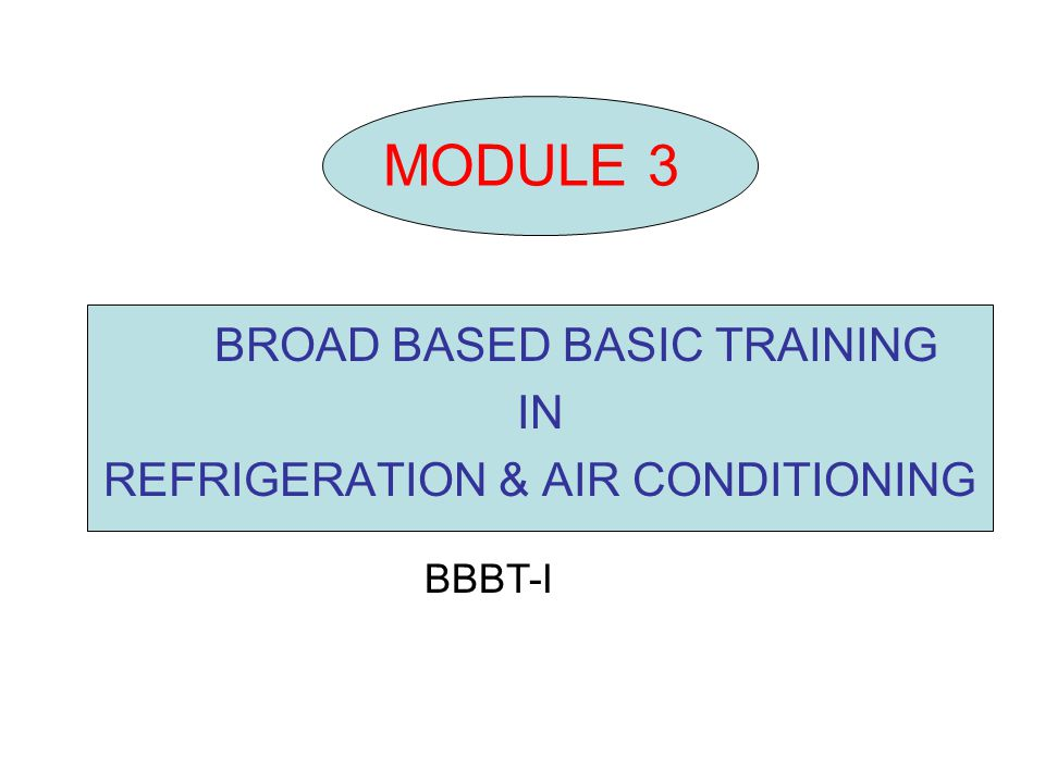 MODULE 3 BROAD BASED BASIC TRAINING IN REFRIGERATION & AIR CONDITIONING BBBT-I