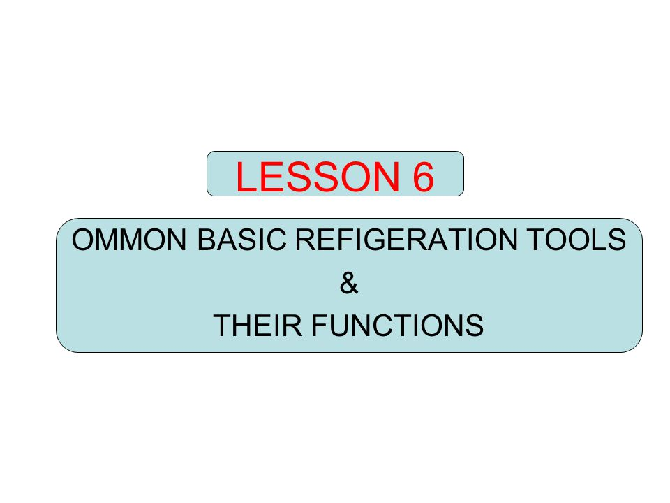 LESSON 6 OMMON BASIC REFIGERATION TOOLS & THEIR FUNCTIONS