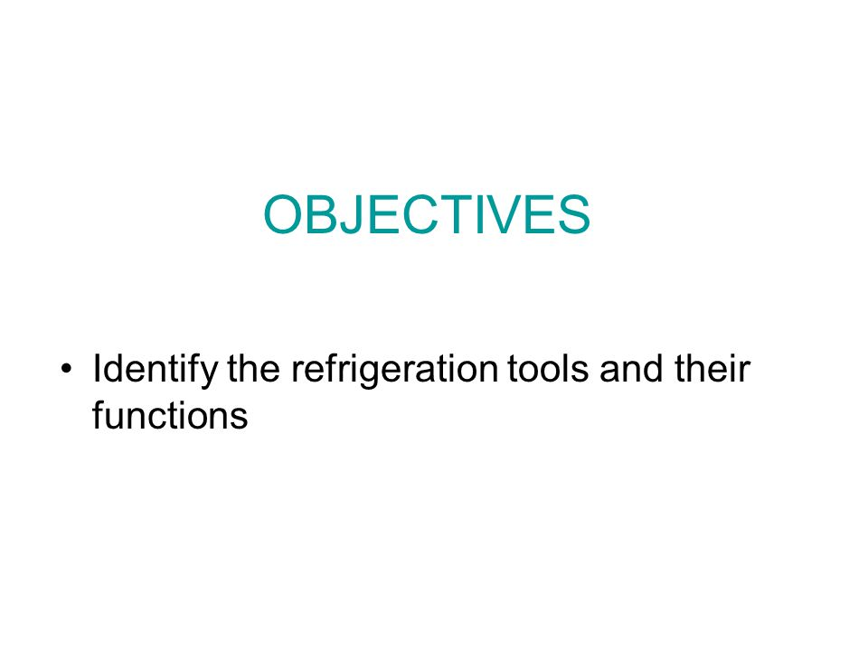OBJECTIVES Identify the refrigeration tools and their functions