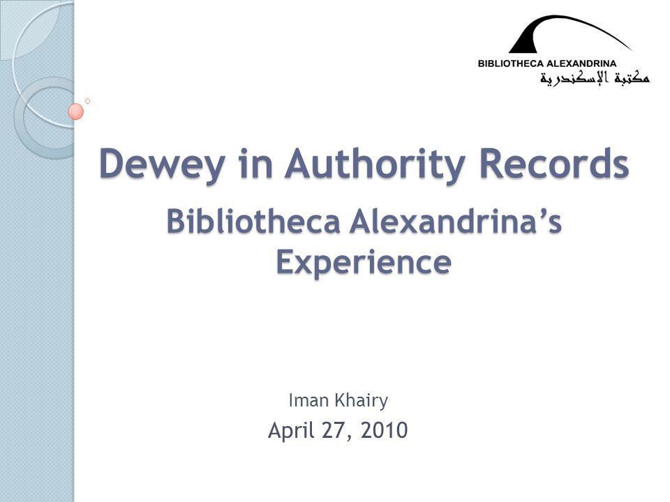Dewey in Authority Records Bibliotheca Alexandrina's Experience Iman Khairy April 27, 2010