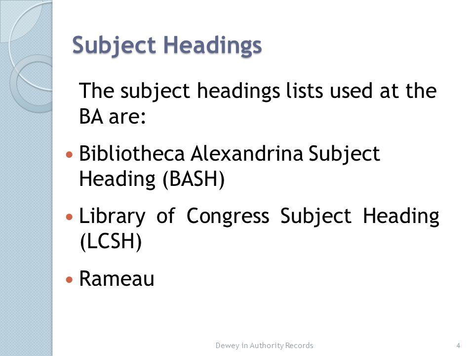 Subject Headings The subject headings lists used at the BA are: Bibliotheca Alexandrina Subject Heading (BASH) Library of Congress Subject Heading (LCSH) Rameau Dewey in Authority Records4
