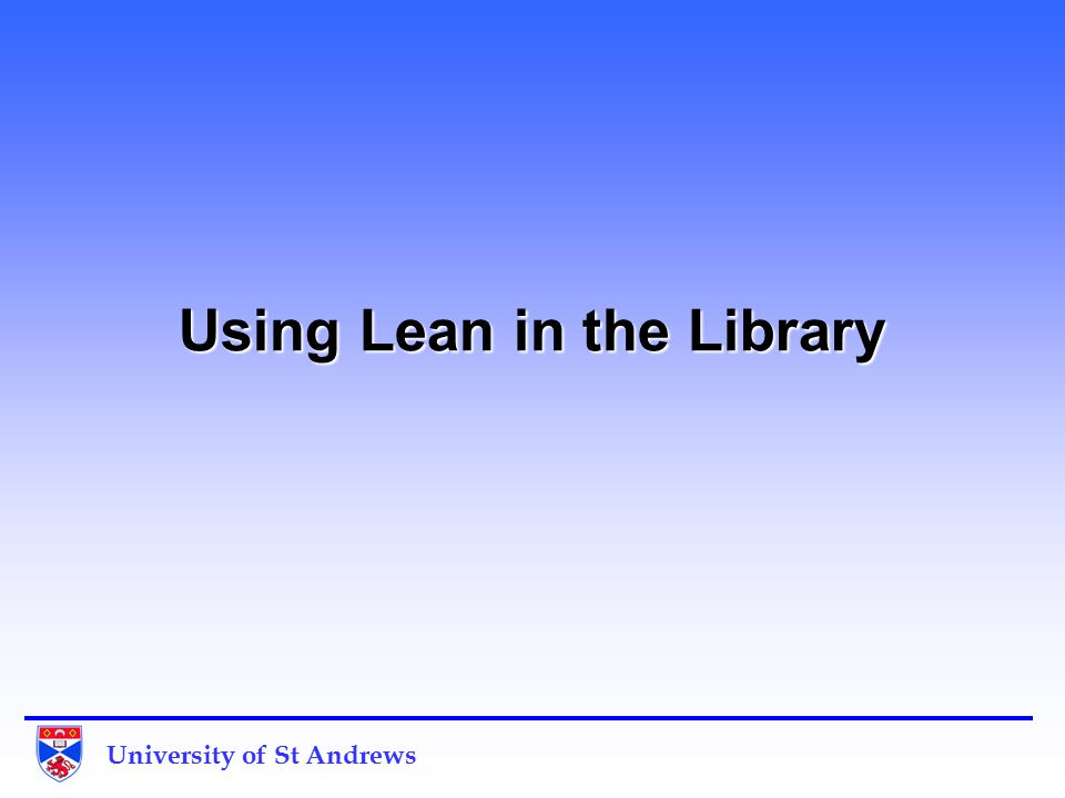 University of St Andrews Overview What is Lean.