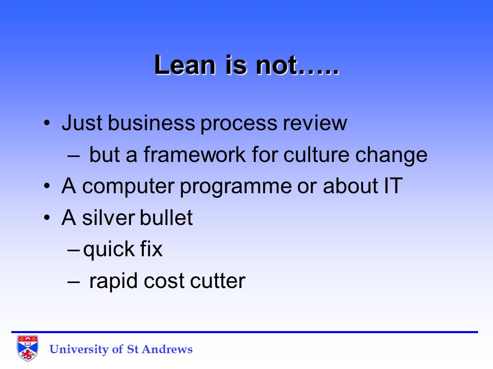 University of St Andrews Process outline Identify area Scope and set challenging target Gather data to understand the current process Blitz –Map current process, identify waste –Redesign the process without the waste Implement solution Re-measure and review Start again!