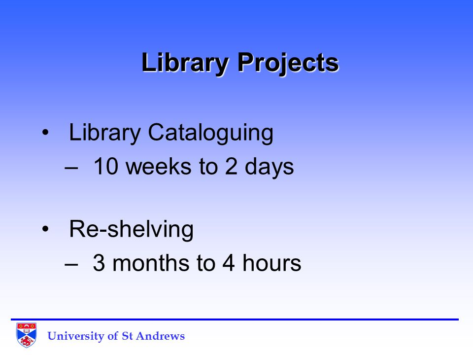University of St Andrews Library Projects Library Projects Library Cataloguing –10 weeks to 2 days Re-shelving –3 months to 4 hours.