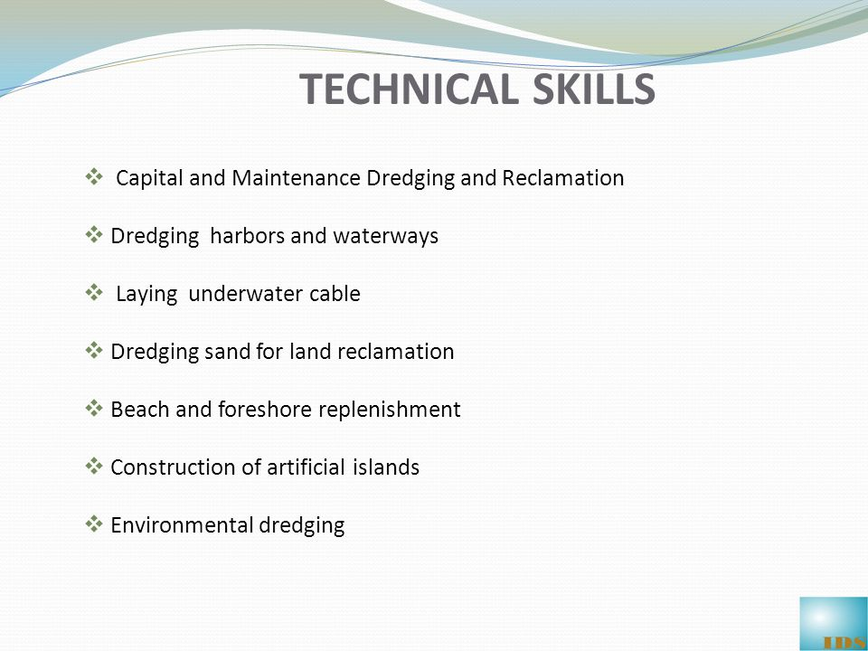 TECHNICAL SKILLS  Capital and Maintenance Dredging and Reclamation  Dredging harbors and waterways  Laying underwater cable  Dredging sand for land reclamation  Beach and foreshore replenishment  Construction of artificial islands  Environmental dredging