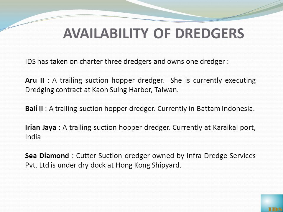 AVAILABILITY OF DREDGERS IDS has taken on charter three dredgers and owns one dredger : Aru II : A trailing suction hopper dredger.