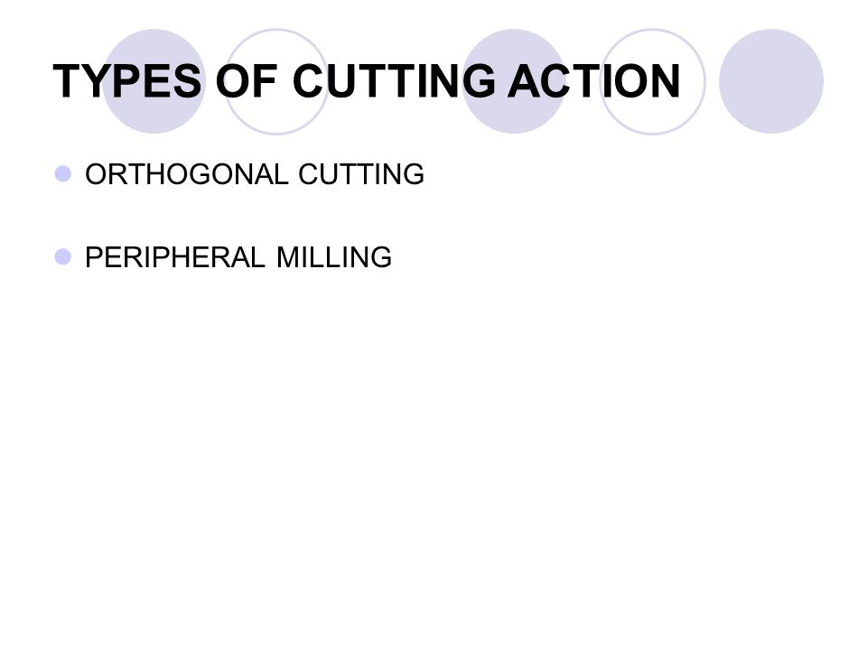 TYPES OF CUTTING ACTION ORTHOGONAL CUTTING PERIPHERAL MILLING