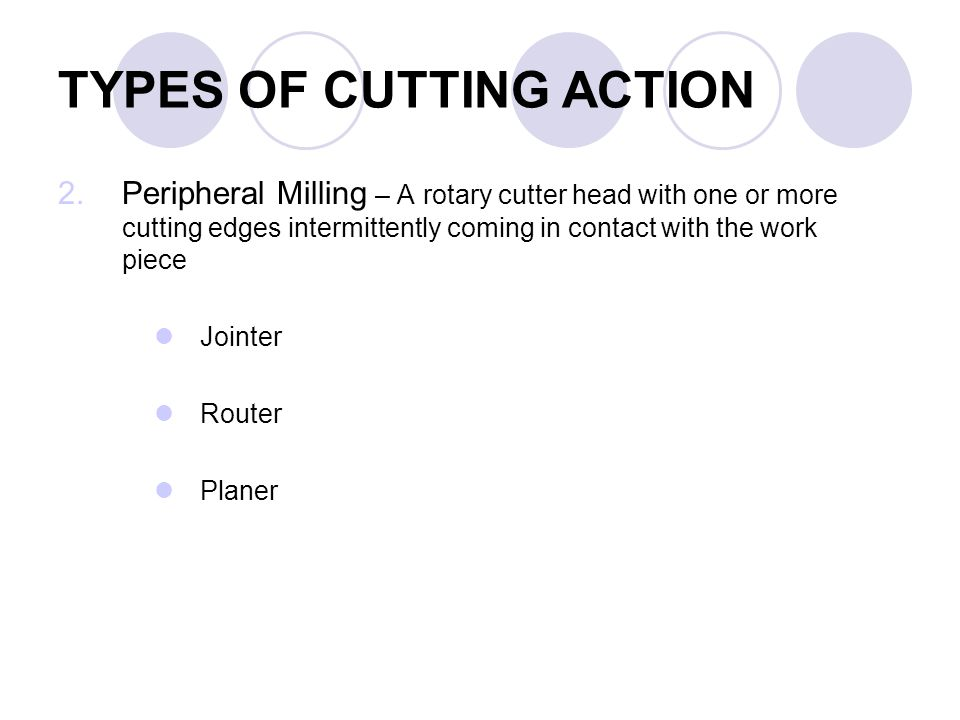 TYPES OF CUTTING ACTION 2.Peripheral Milling – A rotary cutter head with one or more cutting edges intermittently coming in contact with the work piec