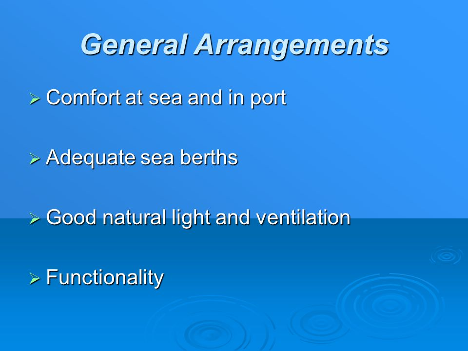 General Arrangements  Comfort at sea and in port  Adequate sea berths  Good natural light and ventilation  Functionality