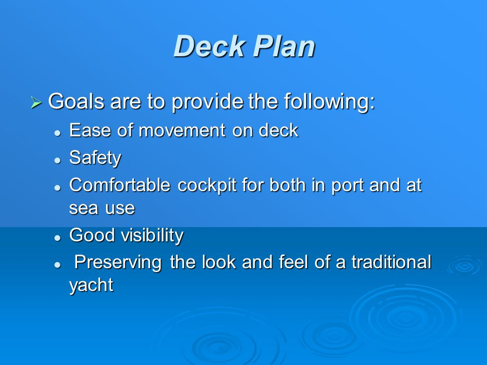 Deck Plan  Goals are to provide the following: Ease of movement on deck Ease of movement on deck Safety Safety Comfortable cockpit for both in port and at sea use Comfortable cockpit for both in port and at sea use Good visibility Good visibility Preserving the look and feel of a traditional yacht Preserving the look and feel of a traditional yacht