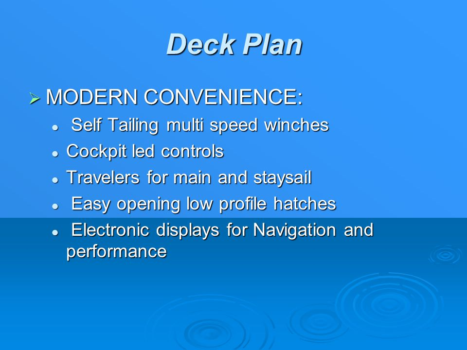 Deck Plan  MODERN CONVENIENCE: Self Tailing multi speed winches Self Tailing multi speed winches Cockpit led controls Cockpit led controls Travelers for main and staysail Travelers for main and staysail Easy opening low profile hatches Easy opening low profile hatches Electronic displays for Navigation and performance Electronic displays for Navigation and performance