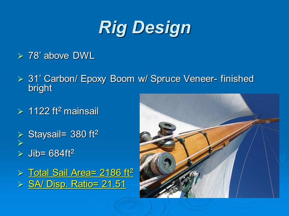 Rig Design  78' above DWL  31' Carbon/ Epoxy Boom w/ Spruce Veneer- finished bright  1122 ft 2 mainsail  Staysail= 380 ft 2   Jib= 684ft 2  Total Sail Area= 2186 ft 2  SA/ Disp.