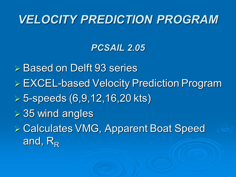 VELOCITY PREDICTION PROGRAM PCSAIL 2.05  Based on Delft 93 series  EXCEL-based Velocity Prediction Program  5-speeds (6,9,12,16,20 kts)  35 wind angles  Calculates VMG, Apparent Boat Speed and, R R